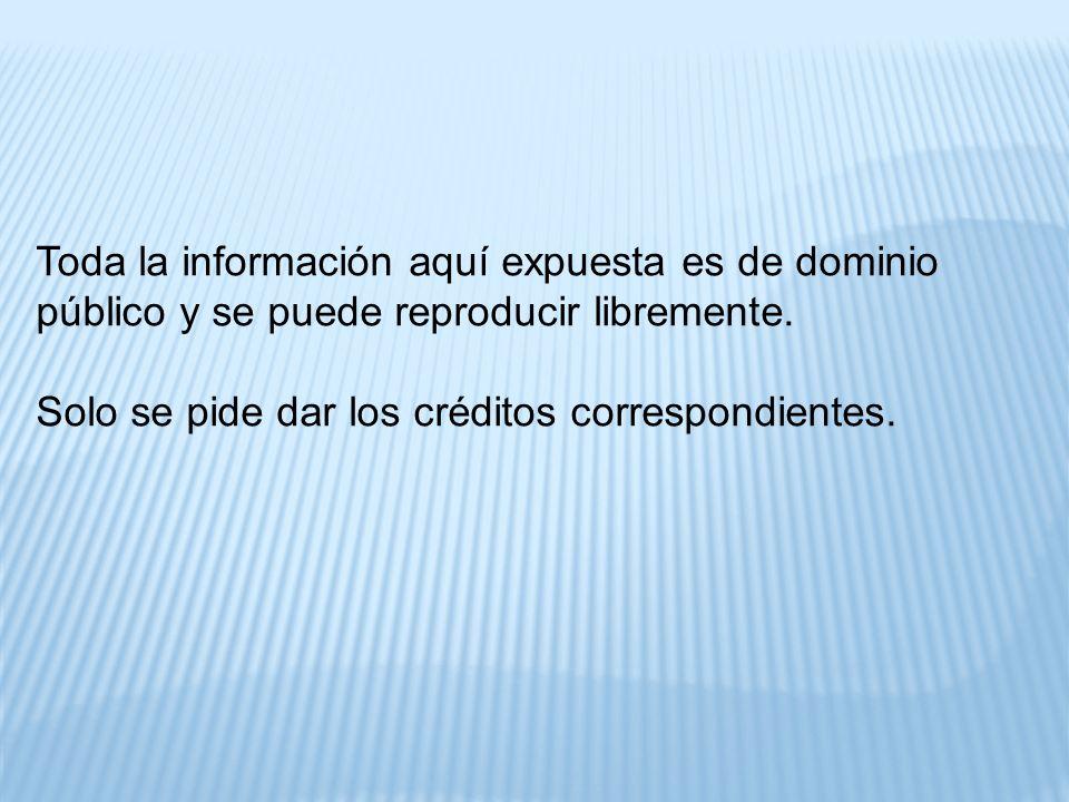 Toda la información aquí expuesta es de dominio público y se puede reproducir libremente. Solo se pide dar los créditos correspondientes.