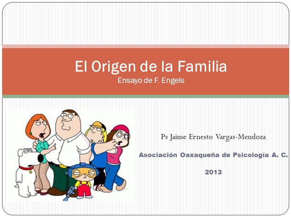 Ps Jaime Ernesto Vargas-Mendoza Asociación Oaxaqueña de Psicología A. C. 2013 El Origen de la Familia Ensayo de F. Engels