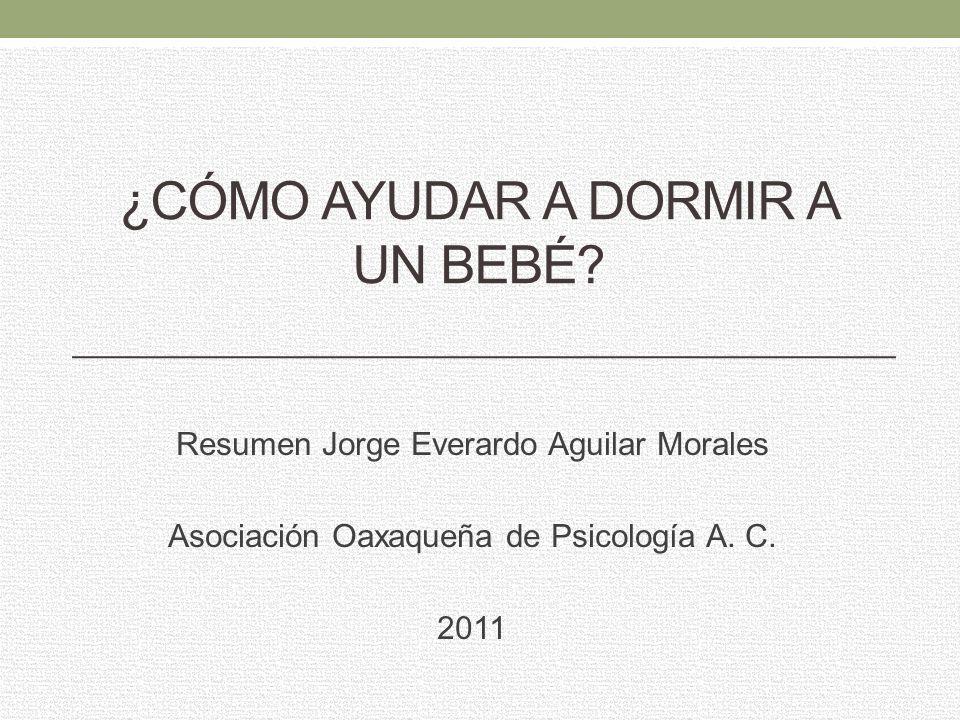 ¿CÓMO AYUDAR A DORMIR A UN BEBÉ? Resumen Jorge Everardo Aguilar Morales Asociación Oaxaqueña de Psicología A. C. 2011