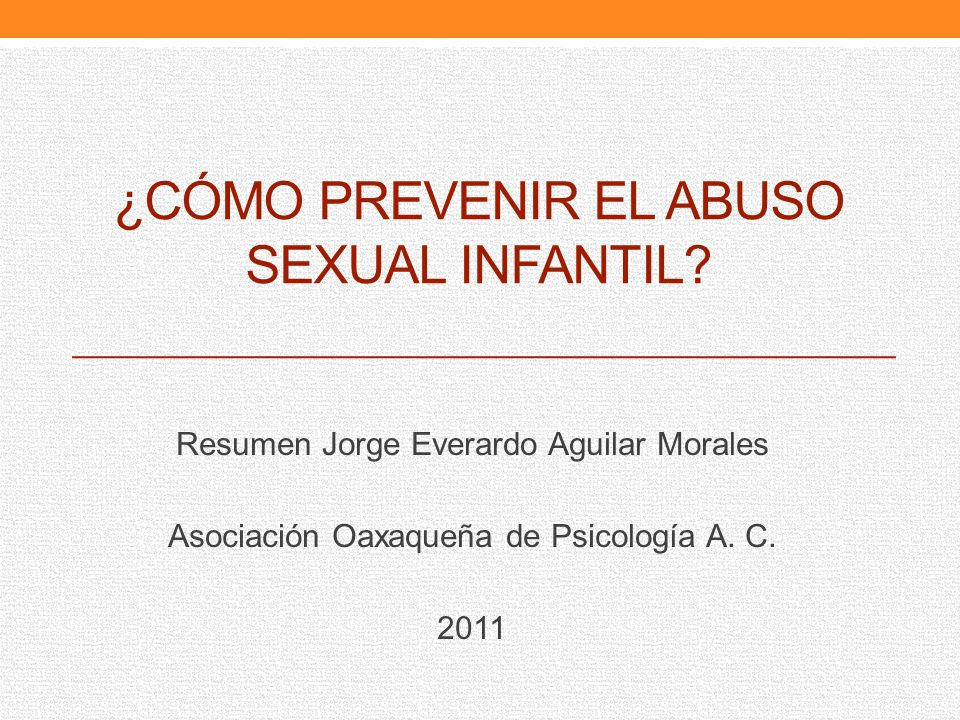 ¿CÓMO PREVENIR EL ABUSO SEXUAL INFANTIL? Resumen Jorge Everardo Aguilar Morales Asociación Oaxaqueña de Psicología A. C. 2011