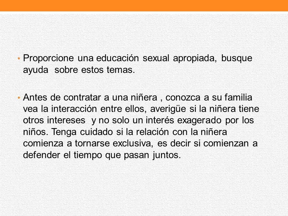 Proporcione una educación sexual apropiada, busque ayuda sobre estos temas. Antes de contratar a una niñera, conozca a su familia vea la interacción e