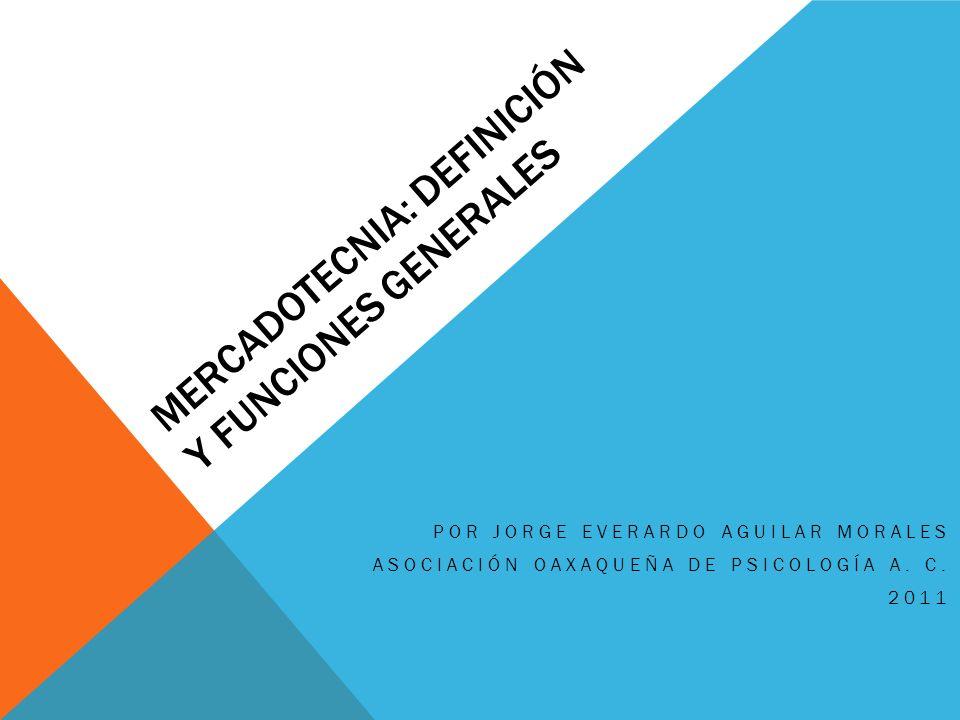 MERCADOTECNIA: DEFINICIÓN Y FUNCIONES GENERALES POR JORGE EVERARDO AGUILAR MORALES ASOCIACIÓN OAXAQUEÑA DE PSICOLOGÍA A. C. 2011