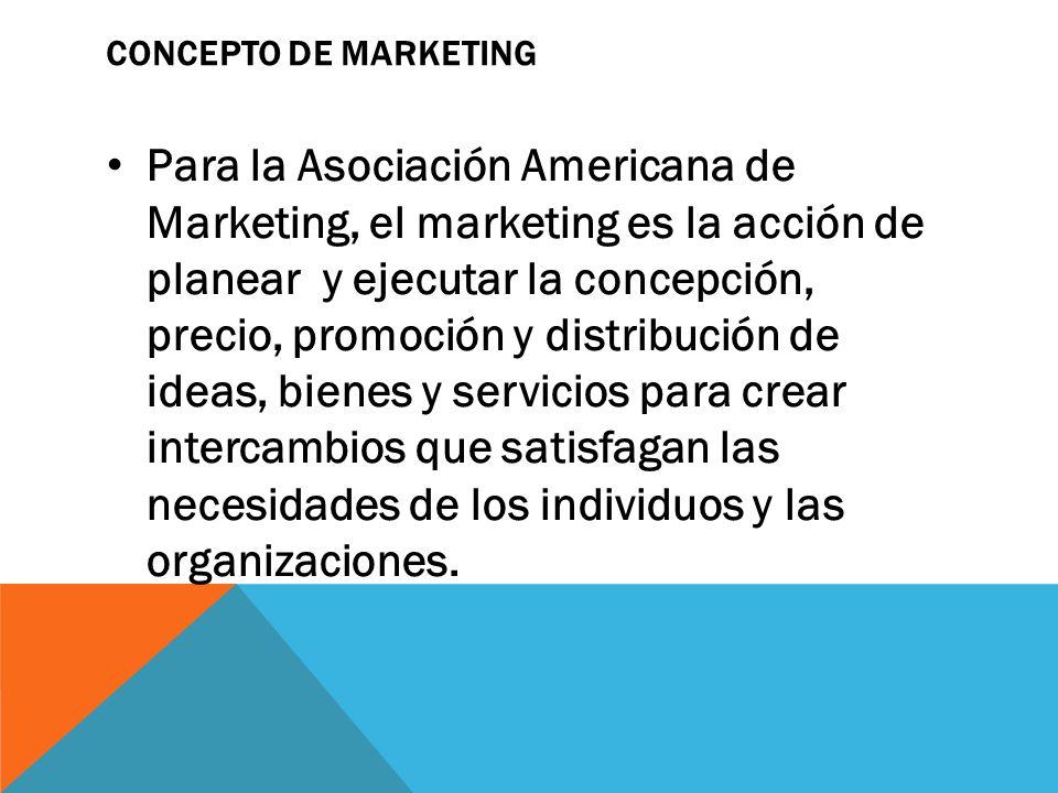 CONCEPTO DE MARKETING Para la Asociación Americana de Marketing, el marketing es la acción de planear y ejecutar la concepción, precio, promoción y di