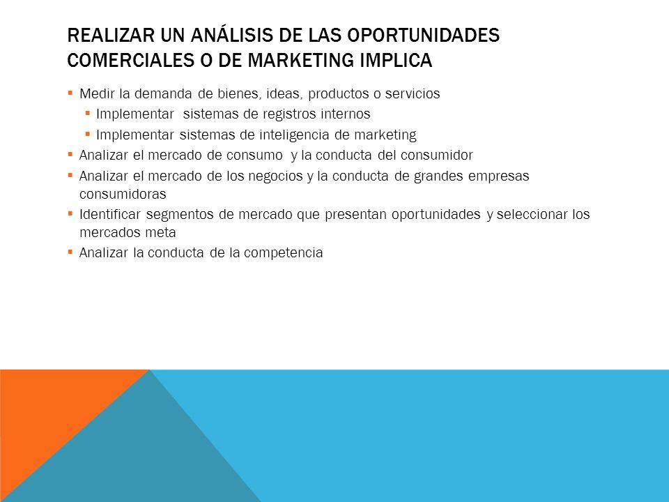 REALIZAR UN ANÁLISIS DE LAS OPORTUNIDADES COMERCIALES O DE MARKETING IMPLICA Medir la demanda de bienes, ideas, productos o servicios Implementar sist