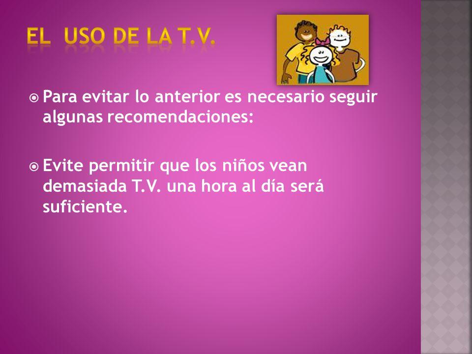 Para evitar lo anterior es necesario seguir algunas recomendaciones: Evite permitir que los niños vean demasiada T.V.