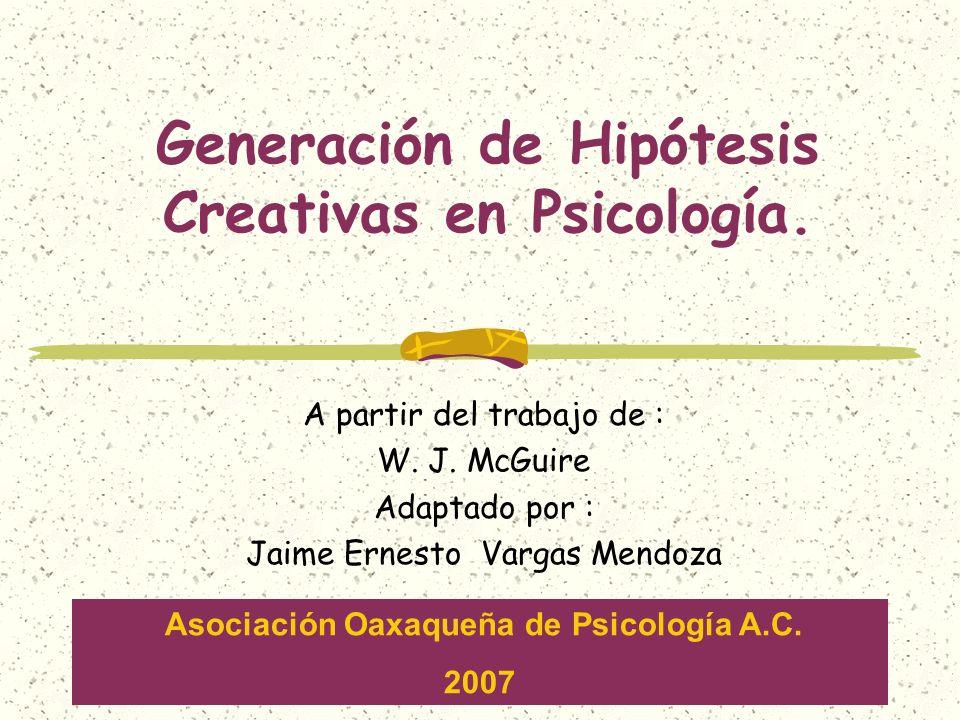 Generación de Hipótesis Creativas en Psicología. A partir del trabajo de : W. J. McGuire Adaptado por : Jaime Ernesto Vargas Mendoza Asociación Oaxaqu