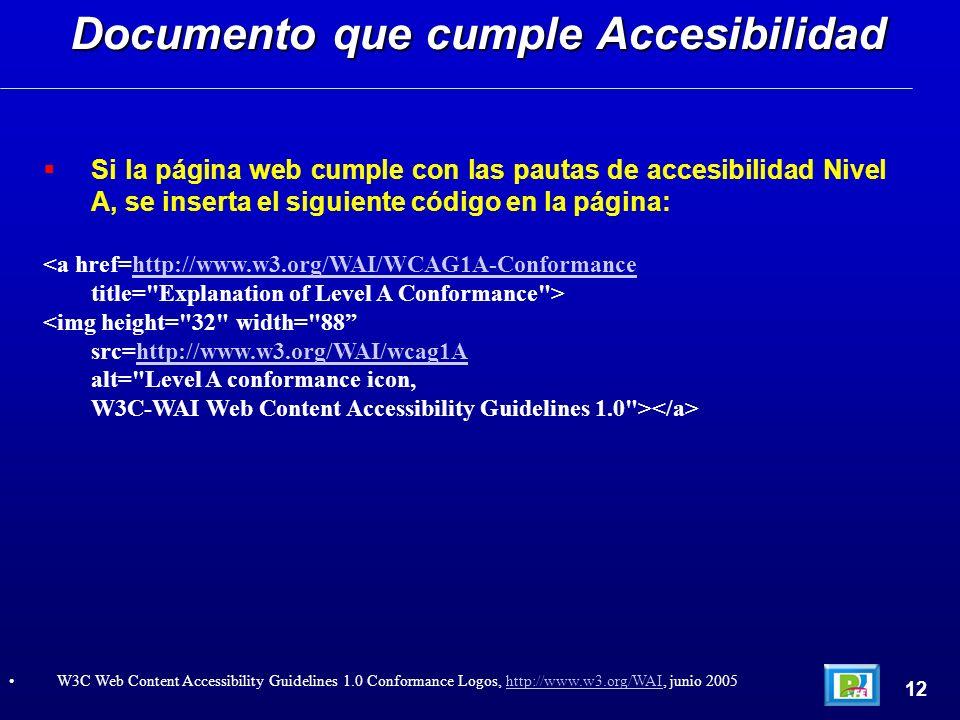 Si la página web cumple con las pautas de accesibilidad Nivel A, se inserta el siguiente código en la página: <a href=http://www.w3.org/WAI/WCAG1A-Conformancehttp://www.w3.org/WAI/WCAG1A-Conformance title= Explanation of Level A Conformance > <img height= 32 width= 88 src=http://www.w3.org/WAI/wcag1Ahttp://www.w3.org/WAI/wcag1A alt= Level A conformance icon, W3C-WAI Web Content Accessibility Guidelines 1.0 > Documento que cumple Accesibilidad 12 W3C Web Content Accessibility Guidelines 1.0 Conformance Logos, http://www.w3.org/WAI, junio 2005http://www.w3.org/WAI