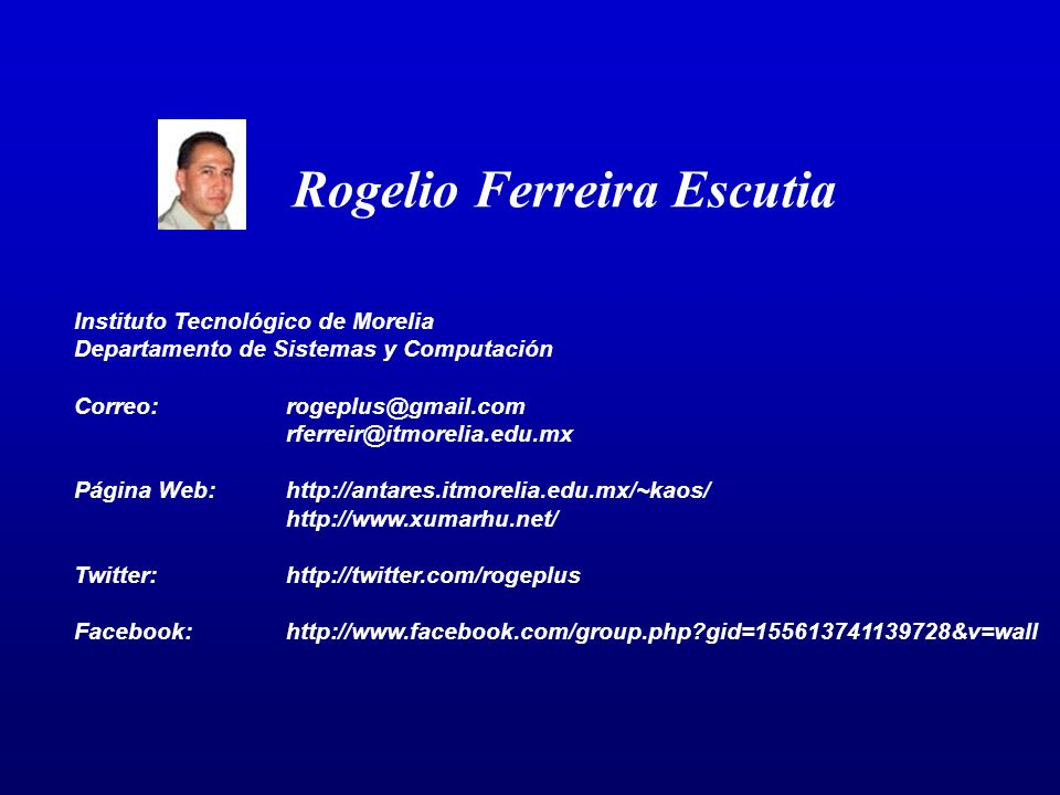 Rogelio Ferreira Escutia Instituto Tecnológico de Morelia Departamento de Sistemas y Computación Correo:rogeplus@gmail.com rferreir@itmorelia.edu.mx Página Web:http://antares.itmorelia.edu.mx/~kaos/ http://www.xumarhu.net/ Twitter:http://twitter.com/rogeplus Facebook:http://www.facebook.com/group.php?gid=155613741139728&v=wall