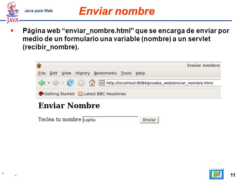 11 _ Java para Web Enviar nombre Página web enviar_nombre.html que se encarga de enviar por medio de un formulario una variable (nombre) a un servlet