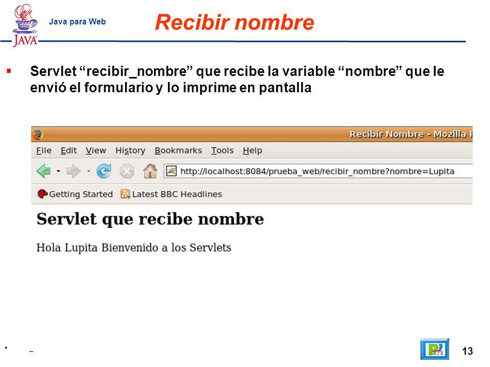13 _ Java para Web Recibir nombre Servlet recibir_nombre que recibe la variable nombre que le envió el formulario y lo imprime en pantalla
