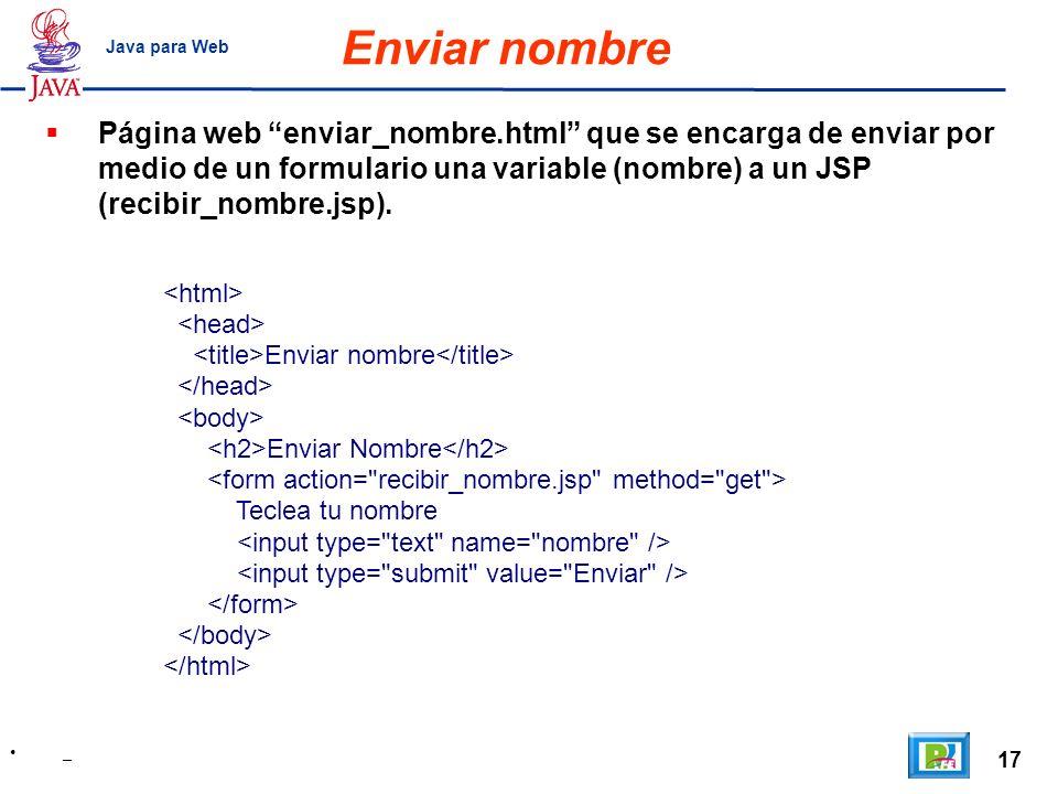 17 _ Java para Web Enviar nombre Enviar nombre Enviar Nombre Teclea tu nombre Página web enviar_nombre.html que se encarga de enviar por medio de un f