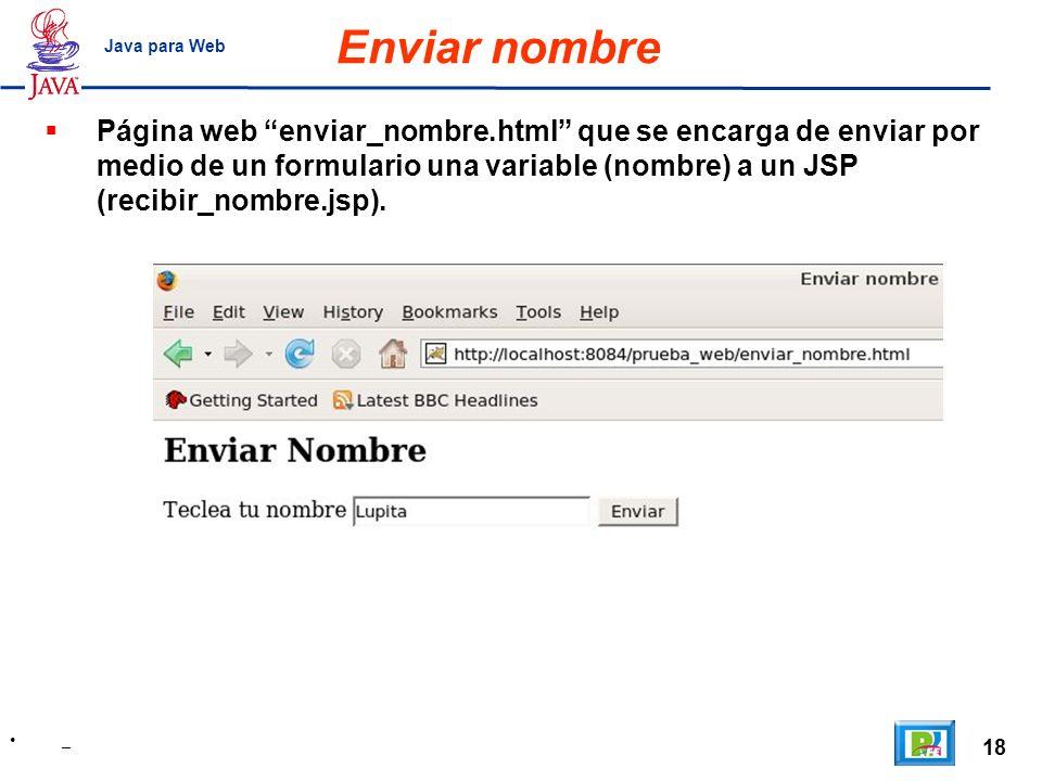 18 _ Java para Web Enviar nombre Página web enviar_nombre.html que se encarga de enviar por medio de un formulario una variable (nombre) a un JSP (rec