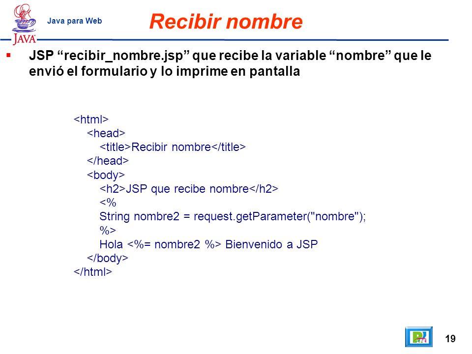 19 Java para Web Recibir nombre Recibir nombre JSP que recibe nombre <% String nombre2 = request.getParameter(