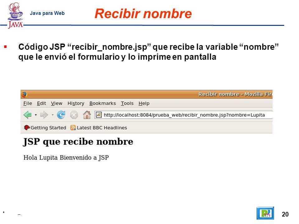 20 _ Java para Web Recibir nombre Código JSP recibir_nombre.jsp que recibe la variable nombre que le envió el formulario y lo imprime en pantalla