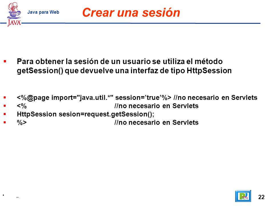 22 _ Java para Web Crear una sesión Para obtener la sesión de un usuario se utiliza el método getSession() que devuelve una interfaz de tipo HttpSessi