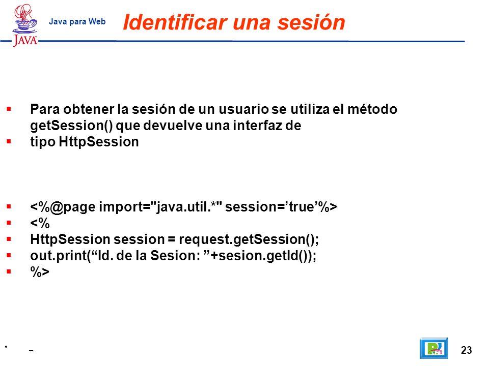 23 _ Java para Web Identificar una sesión Para obtener la sesión de un usuario se utiliza el método getSession() que devuelve una interfaz de tipo Htt
