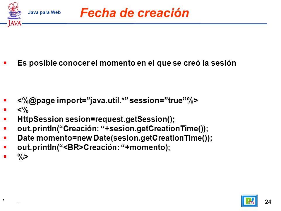 24 _ Java para Web Fecha de creación Es posible conocer el momento en el que se creó la sesión <% HttpSession sesion=request.getSession(); out.println