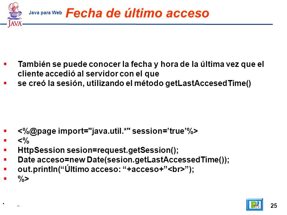 25 _ Java para Web Fecha de último acceso También se puede conocer la fecha y hora de la última vez que el cliente accedió al servidor con el que se c
