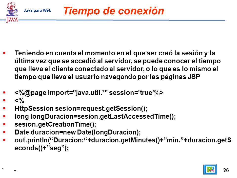 26 _ Java para Web Tiempo de conexión Teniendo en cuenta el momento en el que ser creó la sesión y la última vez que se accedió al servidor, se puede