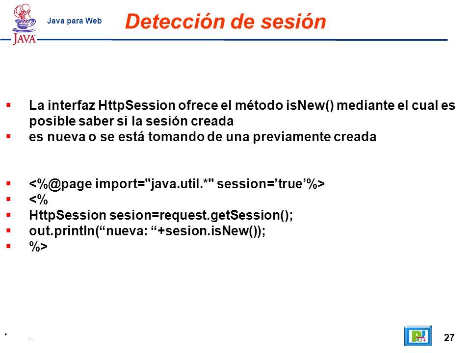 27 _ Java para Web Detección de sesión La interfaz HttpSession ofrece el método isNew() mediante el cual es posible saber si la sesión creada es nueva