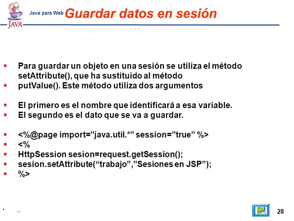 28 _ Java para Web Guardar datos en sesión Para guardar un objeto en una sesión se utiliza el método setAttribute(), que ha sustituido al método putVa