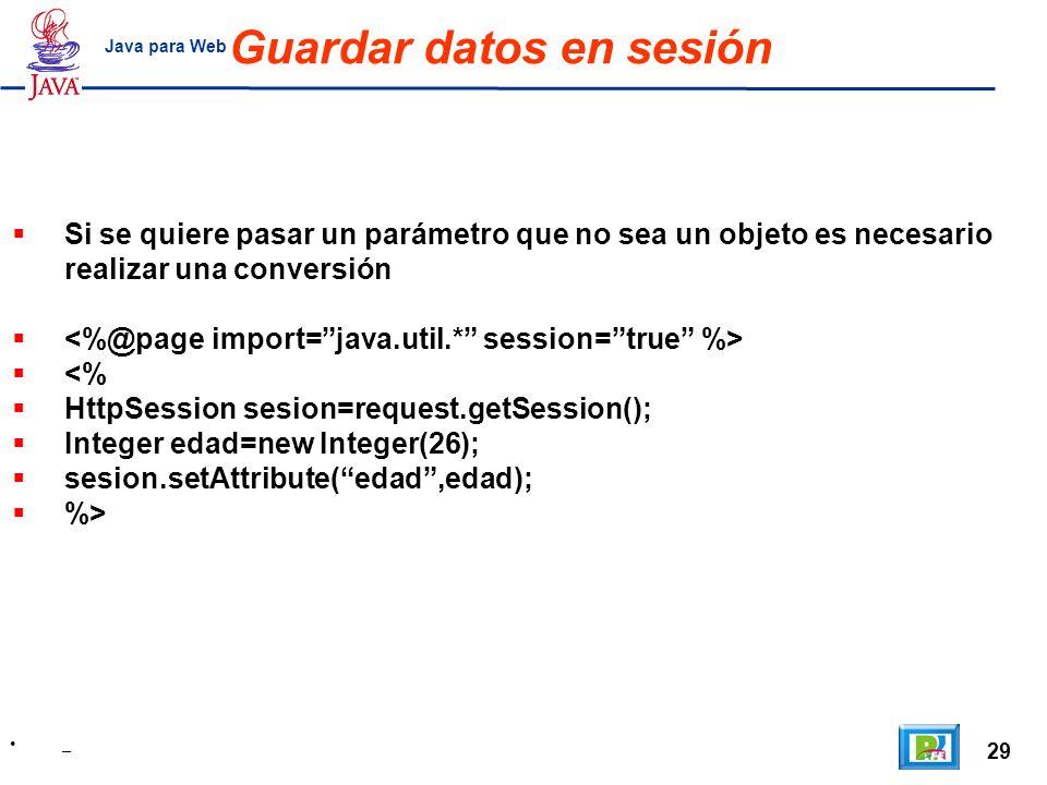29 _ Java para Web Guardar datos en sesión Si se quiere pasar un parámetro que no sea un objeto es necesario realizar una conversión <% HttpSession se