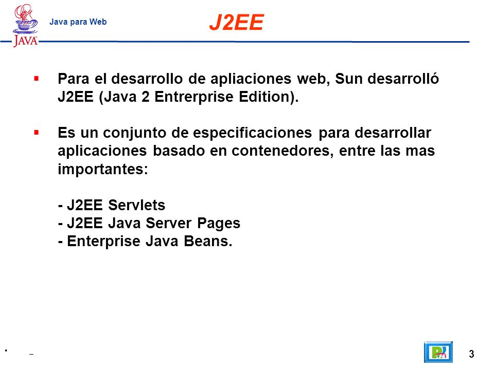 3 _ Java para Web Para el desarrollo de apliaciones web, Sun desarrolló J2EE (Java 2 Entrerprise Edition). Es un conjunto de especificaciones para des