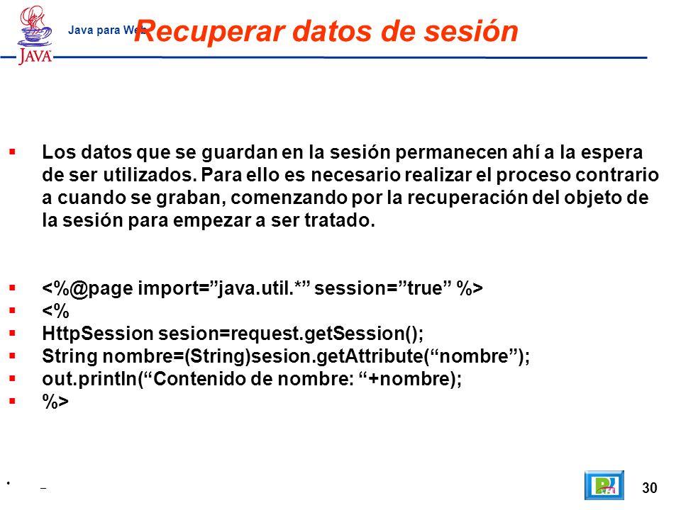 30 _ Java para Web Recuperar datos de sesión Los datos que se guardan en la sesión permanecen ahí a la espera de ser utilizados. Para ello es necesari
