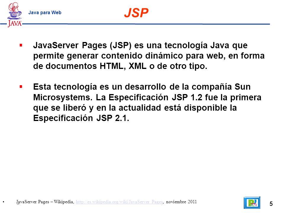 5 _ Java para Web JavaServer Pages (JSP) es una tecnología Java que permite generar contenido dinámico para web, en forma de documentos HTML, XML o de