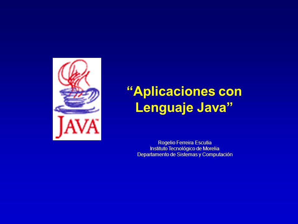 Rogelio Ferreira Escutia Instituto Tecnológico de Morelia Departamento de Sistemas y Computación Aplicaciones con Lenguaje Java
