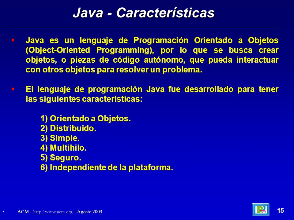 Java es un lenguaje de Programación Orientado a Objetos (Object-Oriented Programming), por lo que se busca crear objetos, o piezas de código autónomo,