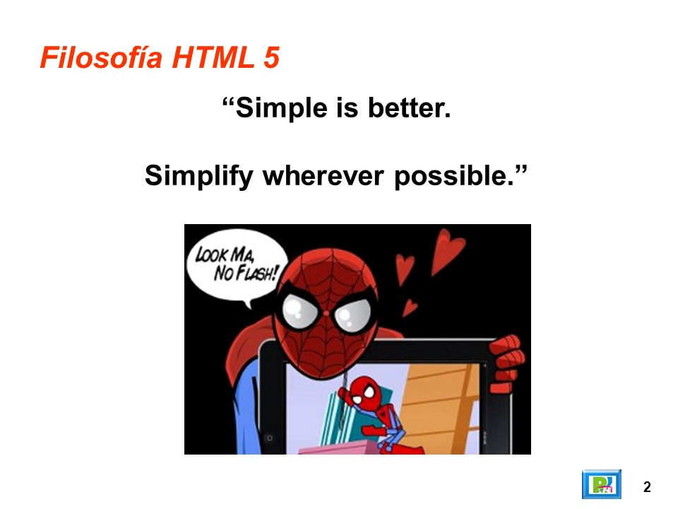 2 Filosofía HTML 5 Simple is better. Simplify wherever possible.