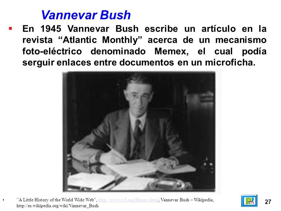 27 A Little History of the World Wide Web, http://www.w3.org/History.html, Vannevar Bush – Wikipedia, http://es.wikipedia.org/wiki/Vannevar_Bushhttp://www.w3.org/History.html Vannevar Bush En 1945 Vannevar Bush escribe un artículo en la revista Atlantic Monthly acerca de un mecanismo foto-eléctrico denominado Memex, el cual podía serguir enlaces entre documentos en un microficha.