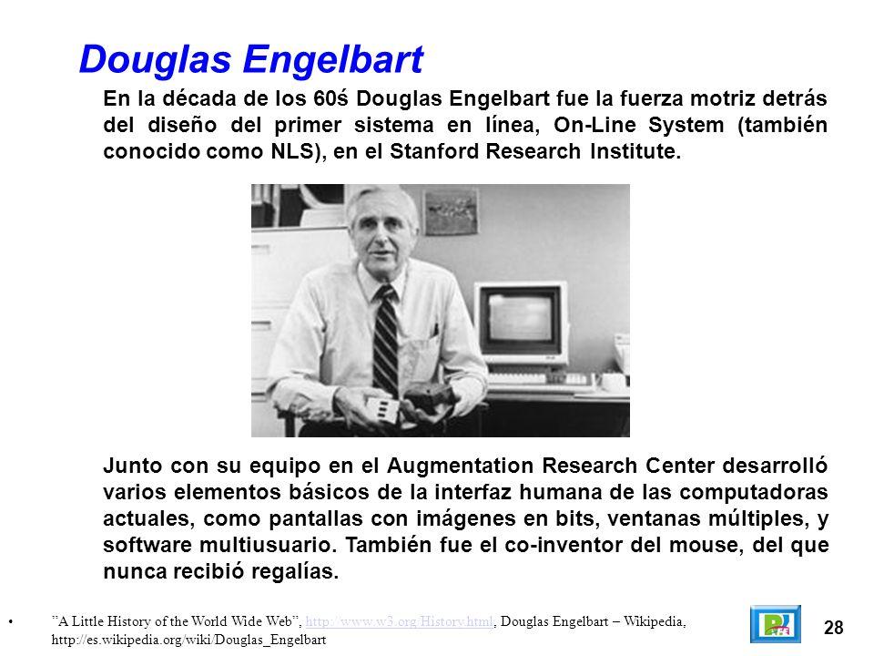 28 A Little History of the World Wide Web, http://www.w3.org/History.html, Douglas Engelbart – Wikipedia, http://es.wikipedia.org/wiki/Douglas_Engelbarthttp://www.w3.org/History.html Douglas Engelbart En la década de los 60ś Douglas Engelbart fue la fuerza motriz detrás del diseño del primer sistema en línea, On-Line System (también conocido como NLS), en el Stanford Research Institute.