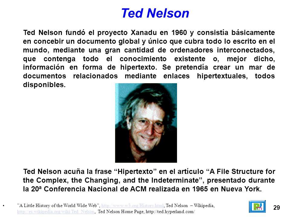 29 A Little History of the World Wide Web, http://www.w3.org/History.html, Ted Nelson – Wikipedia, http://es.wikipedia.org/wiki/Ted_Nelson, Ted Nelson Home Page, http://ted.hyperland.com/http://www.w3.org/History.html http://es.wikipedia.org/wiki/Ted_Nelson Ted Nelson Ted Nelson fundó el proyecto Xanadu en 1960 y consistía básicamente en concebir un documento global y único que cubra todo lo escrito en el mundo, mediante una gran cantidad de ordenadores interconectados, que contenga todo el conocimiento existente o, mejor dicho, información en forma de hipertexto.