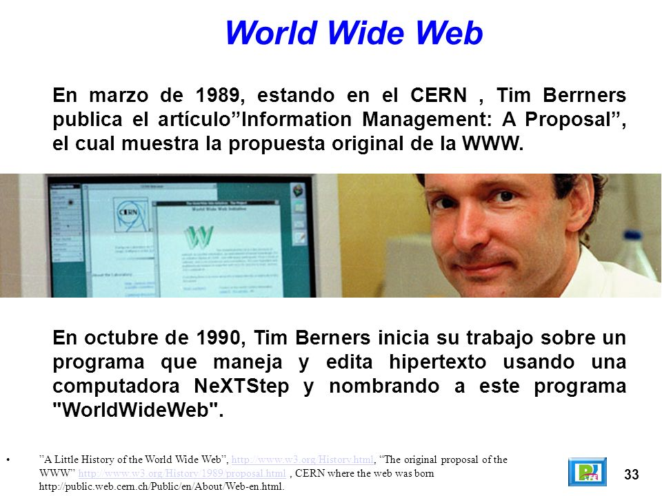 33 A Little History of the World Wide Web, http://www.w3.org/History.html, The original proposal of the WWW http://www.w3.org/History/1989/proposal.html, CERN where the web was born http://public.web.cern.ch/Public/en/About/Web-en.html.http://www.w3.org/History.htmlhttp://www.w3.org/History/1989/proposal.html World Wide Web En marzo de 1989, estando en el CERN, Tim Berrners publica el artículoInformation Management: A Proposal, el cual muestra la propuesta original de la WWW.