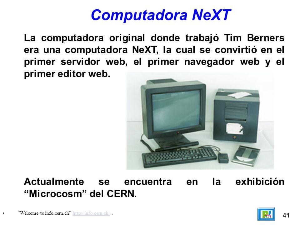 41 Welcome to info.cern.ch http://info.cern.ch/.http://info.cern.ch/ Computadora NeXT La computadora original donde trabajó Tim Berners era una computadora NeXT, la cual se convirtió en el primer servidor web, el primer navegador web y el primer editor web.