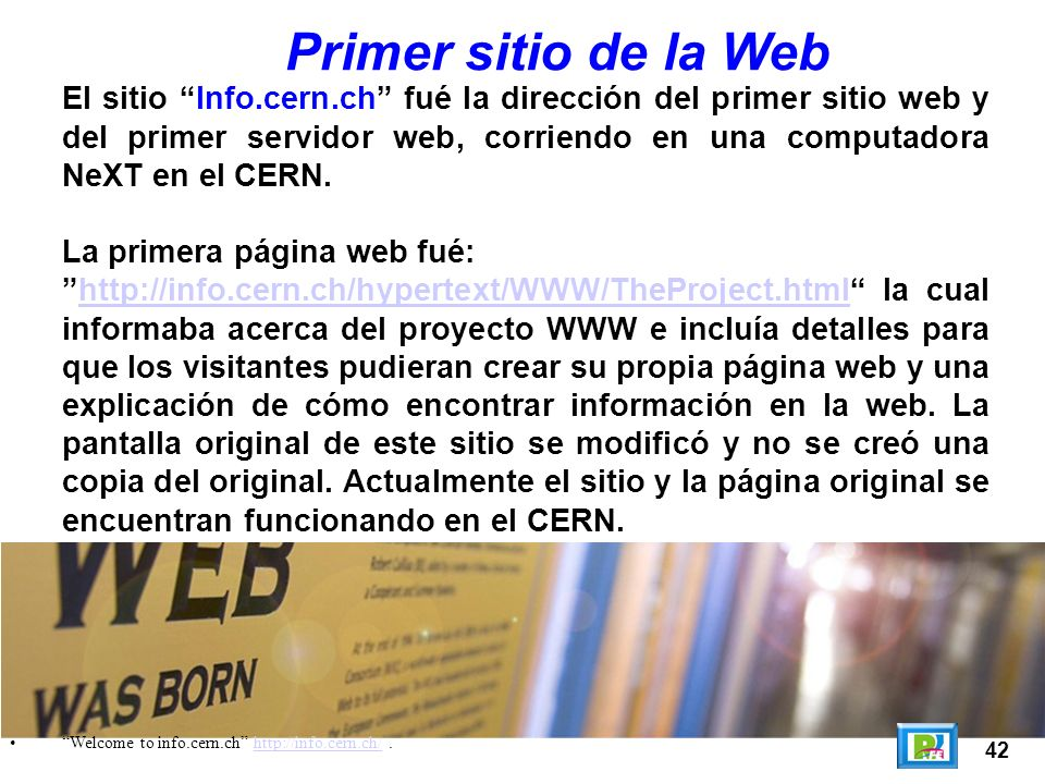 42 Welcome to info.cern.ch http://info.cern.ch/.http://info.cern.ch/ Primer sitio de la Web El sitio Info.cern.ch fué la dirección del primer sitio web y del primer servidor web, corriendo en una computadora NeXT en el CERN.