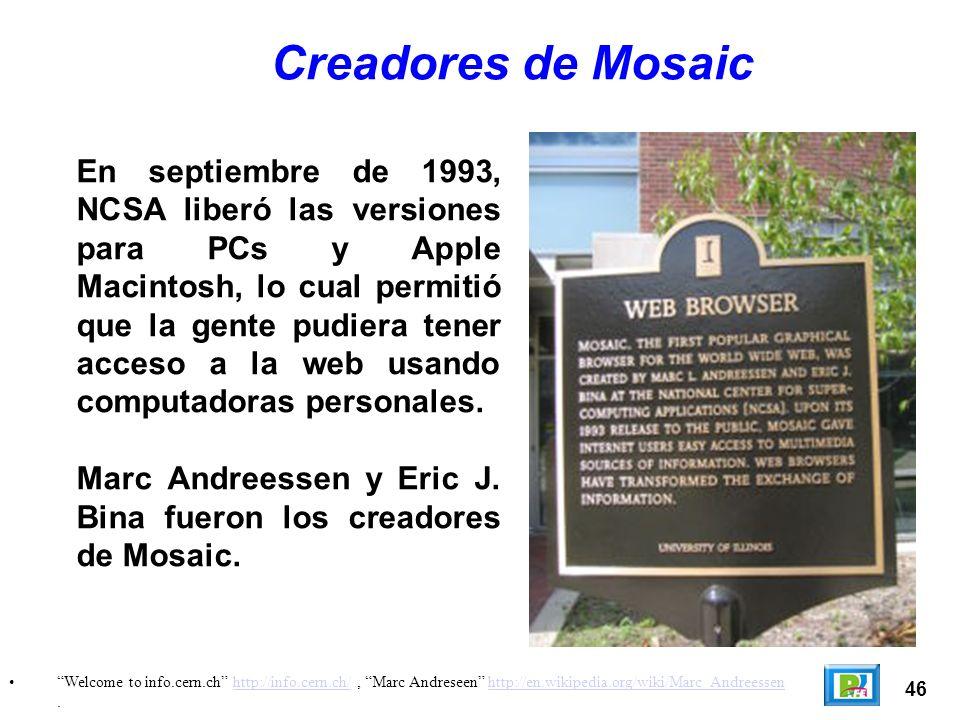 46 Welcome to info.cern.ch http://info.cern.ch/, Marc Andreseen http://en.wikipedia.org/wiki/Marc_Andreessen.http://info.cern.ch/http://en.wikipedia.org/wiki/Marc_Andreessen Creadores de Mosaic En septiembre de 1993, NCSA liberó las versiones para PCs y Apple Macintosh, lo cual permitió que la gente pudiera tener acceso a la web usando computadoras personales.