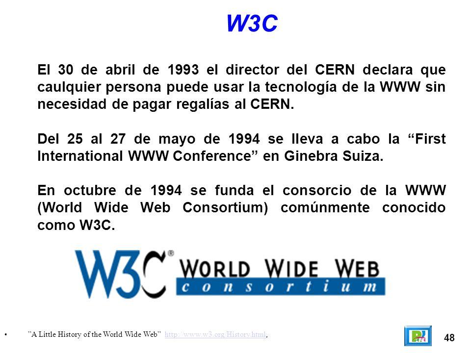 48 A Little History of the World Wide Web http://www.w3.org/History.html,http://www.w3.org/History.html W3C El 30 de abril de 1993 el director del CERN declara que caulquier persona puede usar la tecnología de la WWW sin necesidad de pagar regalías al CERN.