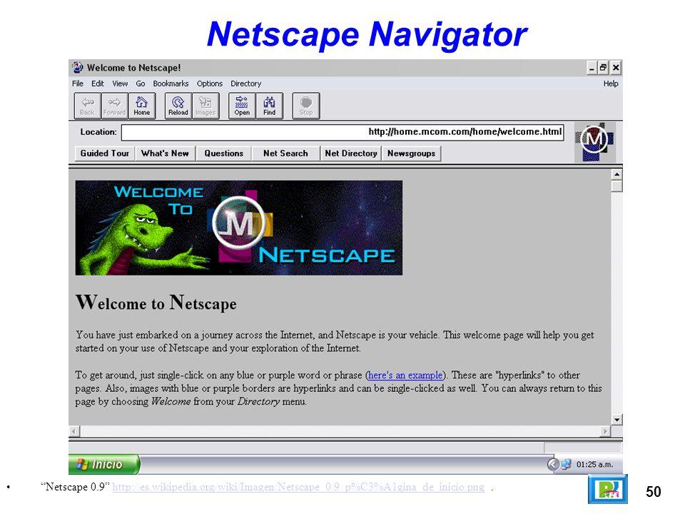 50 Netscape 0.9 http://es.wikipedia.org/wiki/Imagen:Netscape_0.9_p%C3%A1gina_de_inicio.png.http://es.wikipedia.org/wiki/Imagen:Netscape_0.9_p%C3%A1gina_de_inicio.png Netscape Navigator