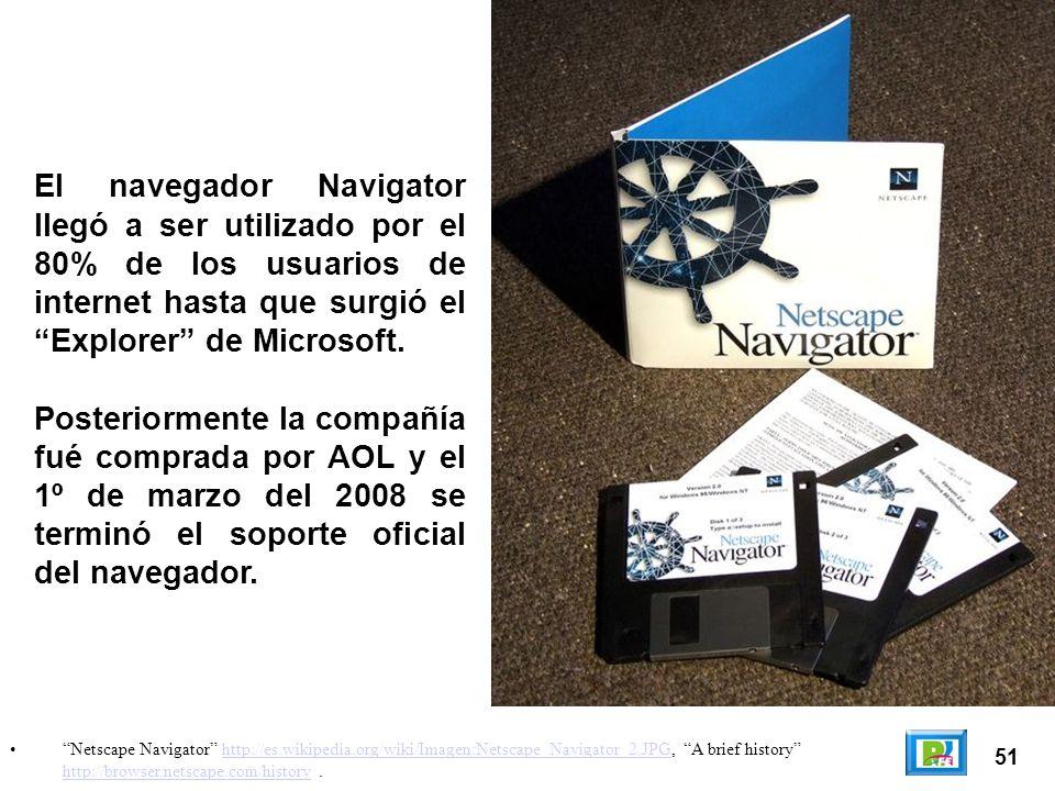 51 Netscape Navigator http://es.wikipedia.org/wiki/Imagen:Netscape_Navigator_2.JPG, A brief history http://browser.netscape.com/history.http://es.wikipedia.org/wiki/Imagen:Netscape_Navigator_2.JPG http://browser.netscape.com/history El navegador Navigator llegó a ser utilizado por el 80% de los usuarios de internet hasta que surgió el Explorer de Microsoft.