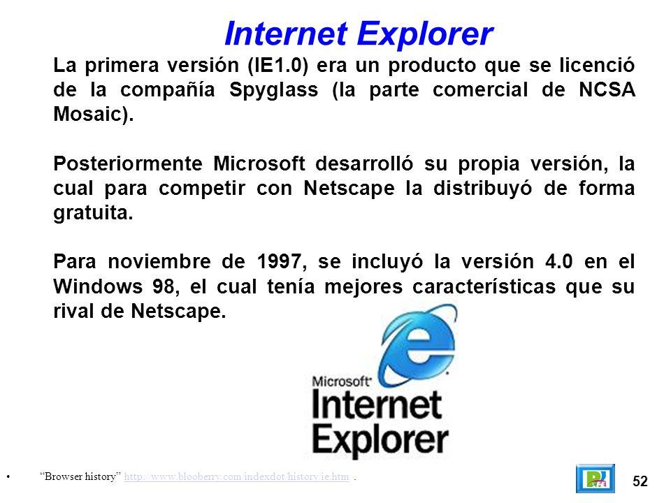 52 Browser history http://www.blooberry.com/indexdot/history/ie.htm.http://www.blooberry.com/indexdot/history/ie.htm Internet Explorer La primera versión (IE1.0) era un producto que se licenció de la compañía Spyglass (la parte comercial de NCSA Mosaic).
