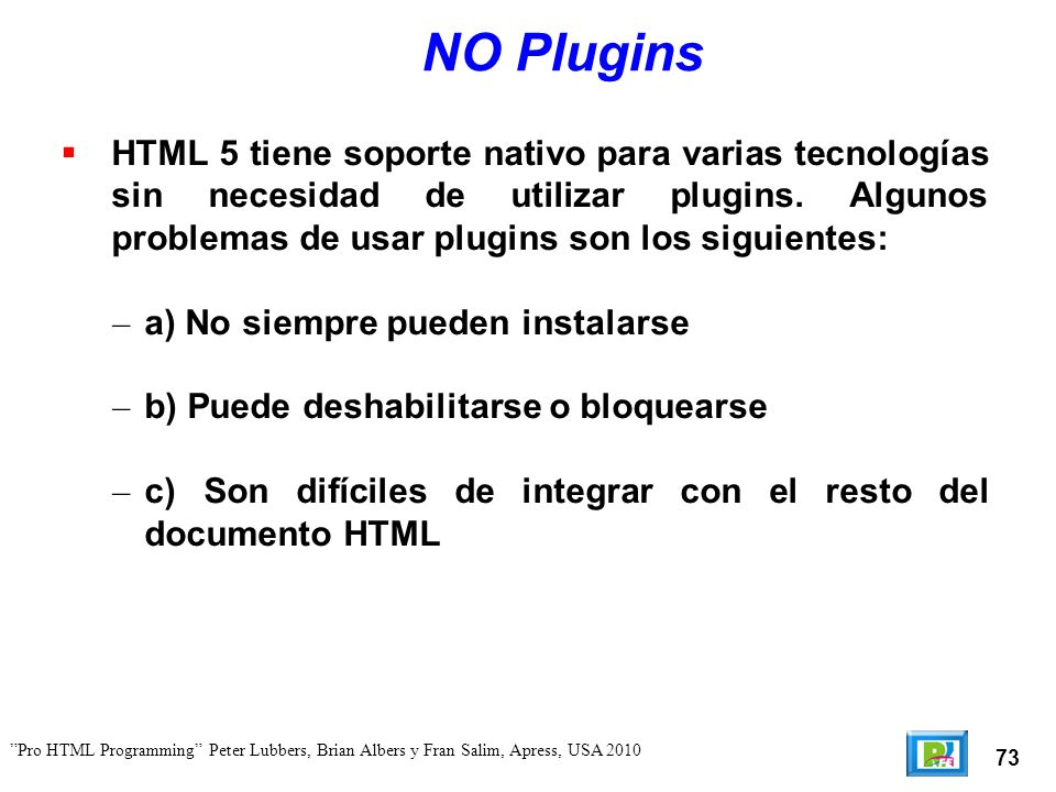 74 Pro HTML Programming Peter Lubbers, Brian Albers y Fran Salim, Apress, USA 2010 Nuevas características Algunas de la nuevas características de HTML 5 son las siguientes: Channel messaging Cross-document messaging Canvas (2D and 3D) Geolocation MathML Microdata Server-Sent events Scalable Vector Graphics (SVG) WebSocket API and protocol Web origin concept Web storage Web SQL database Web Workers y XMLHttpRequest Level 2