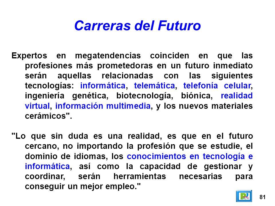 81 Carreras del Futuro Expertos en megatendencias coinciden en que las profesiones más prometedoras en un futuro inmediato serán aquellas relacionadas con las siguientes tecnologías: informática, telemática, telefonía celular, ingeniería genética, biotecnología, biónica, realidad virtual, información multimedia, y los nuevos materiales cerámicos .