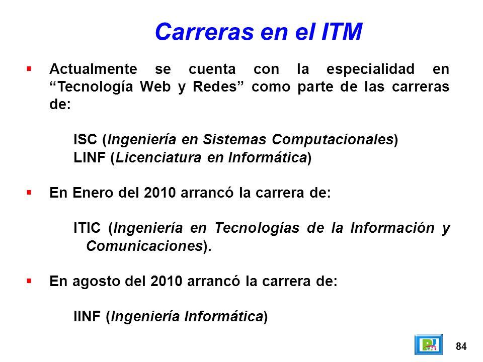 84 Carreras en el ITM Actualmente se cuenta con la especialidad en Tecnología Web y Redes como parte de las carreras de: ISC (Ingeniería en Sistemas Computacionales) LINF (Licenciatura en Informática) En Enero del 2010 arrancó la carrera de: ITIC (Ingeniería en Tecnologías de la Información y Comunicaciones).