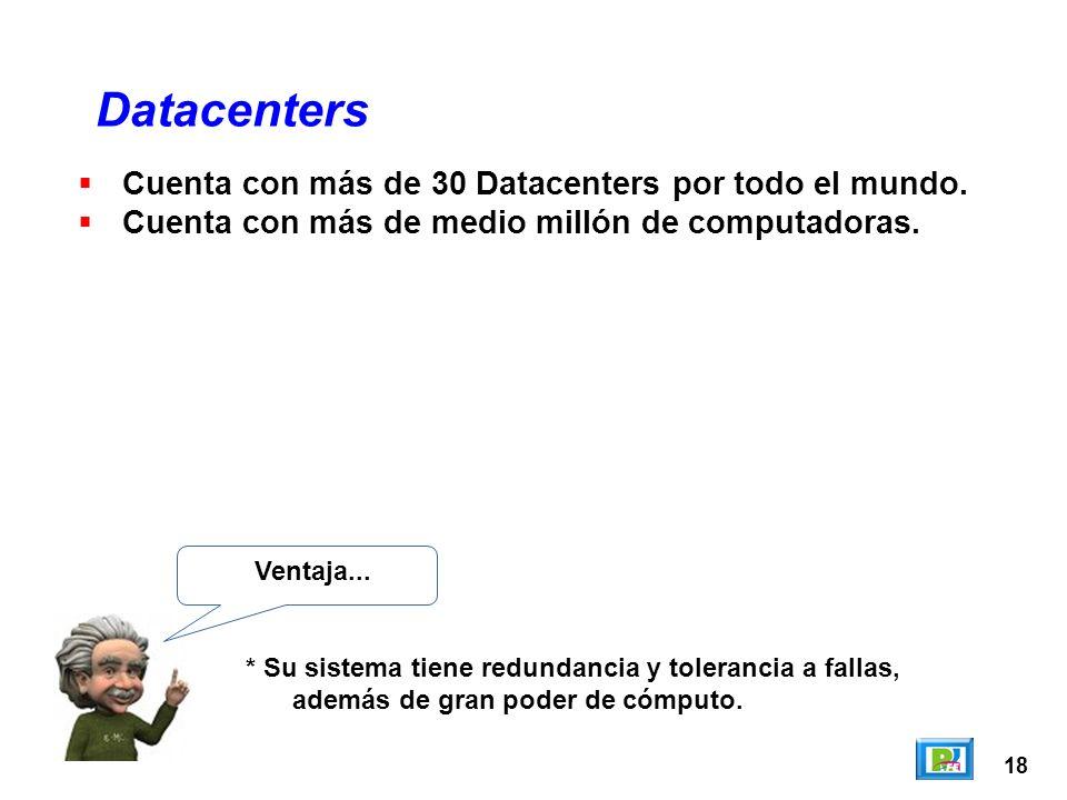 18 Datacenters Ventaja... * Su sistema tiene redundancia y tolerancia a fallas, además de gran poder de cómputo. Cuenta con más de 30 Datacenters por
