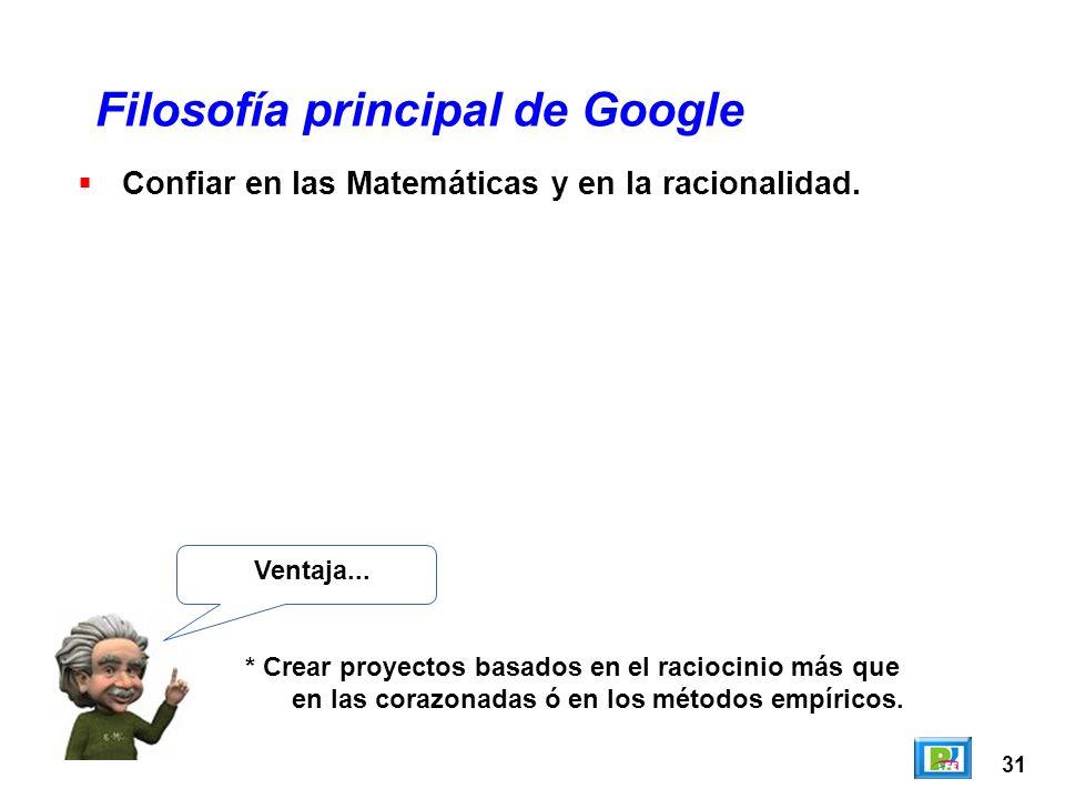31 Filosofía principal de Google Ventaja... * Crear proyectos basados en el raciocinio más que en las corazonadas ó en los métodos empíricos. Confiar