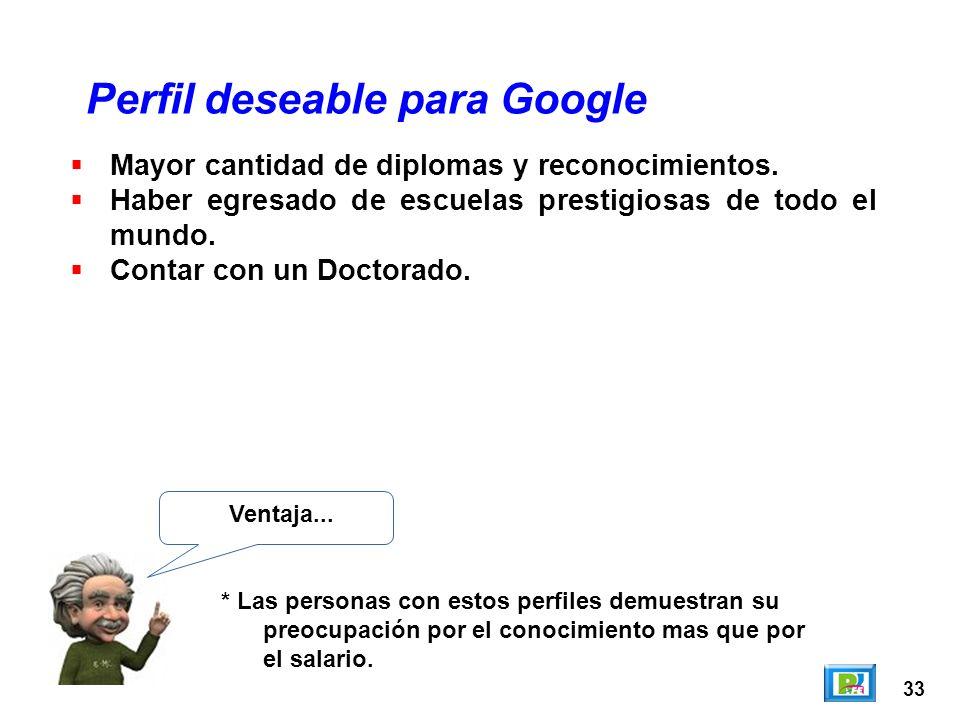 33 Perfil deseable para Google Ventaja... * Las personas con estos perfiles demuestran su preocupación por el conocimiento mas que por el salario. May