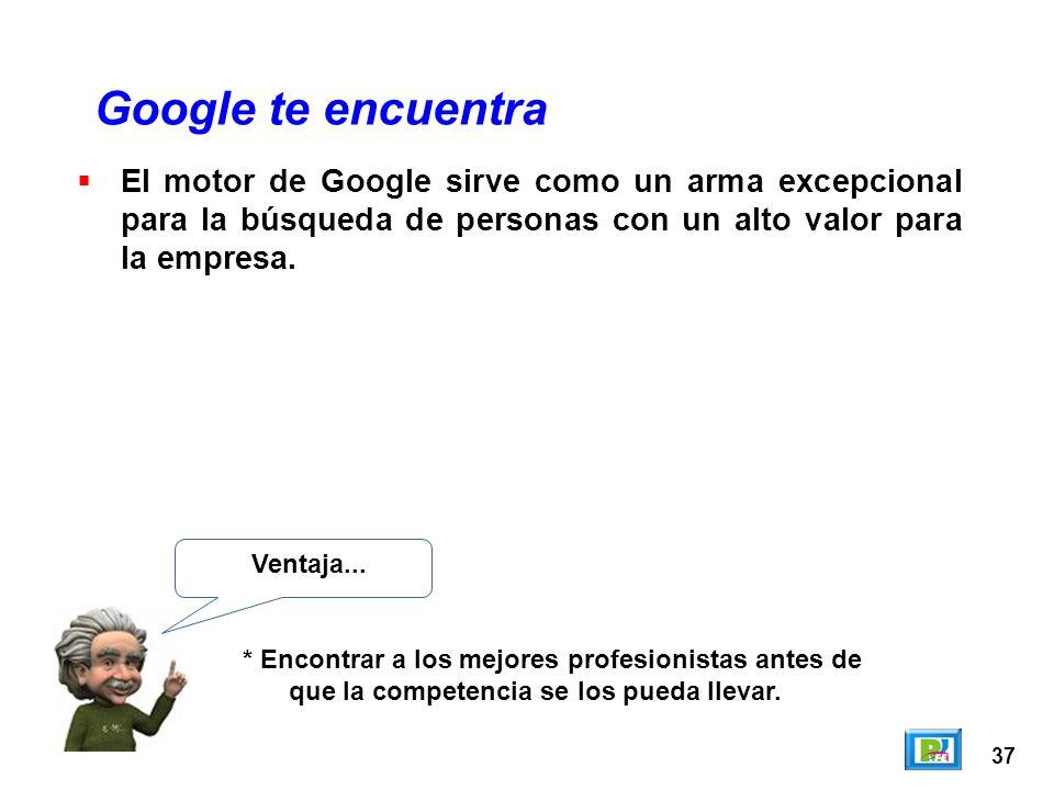 37 Google te encuentra Ventaja... * Encontrar a los mejores profesionistas antes de que la competencia se los pueda llevar. El motor de Google sirve c